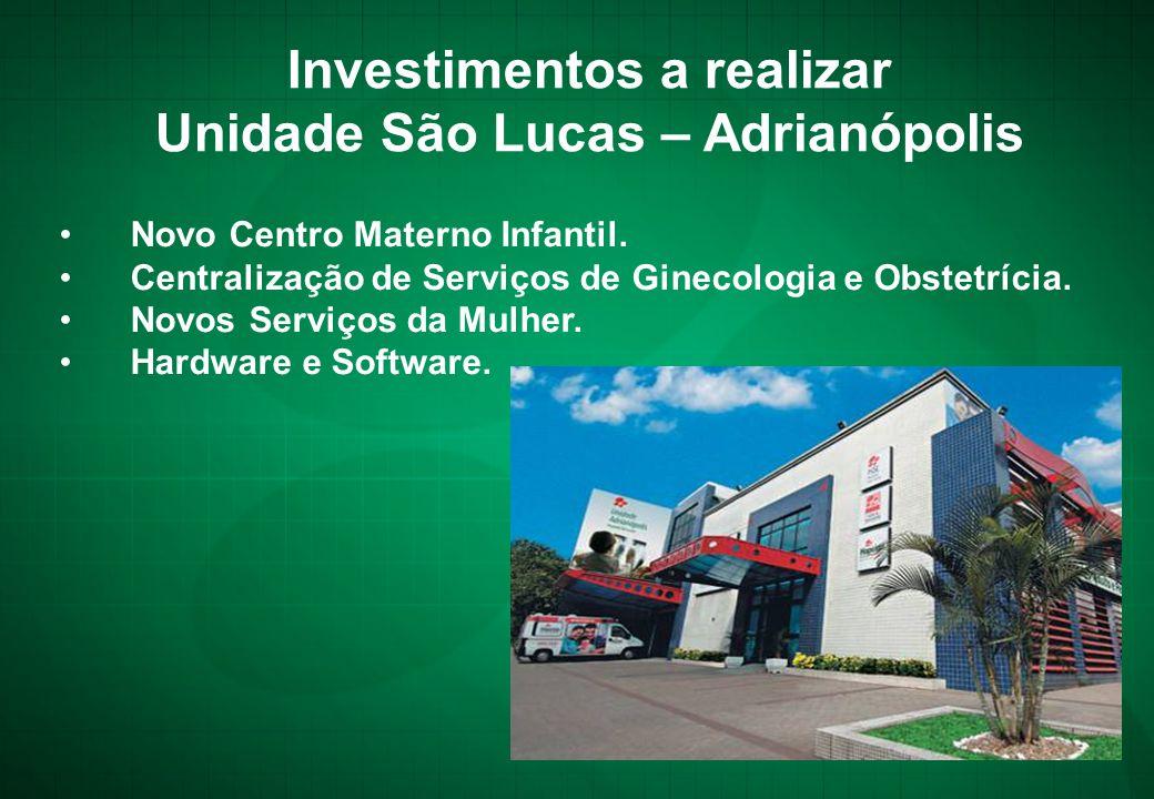 Investimentos a realizar Unidade São Lucas – Adrianópolis •Novo Centro Materno Infantil. •Centralização de Serviços de Ginecologia e Obstetrícia. •Nov