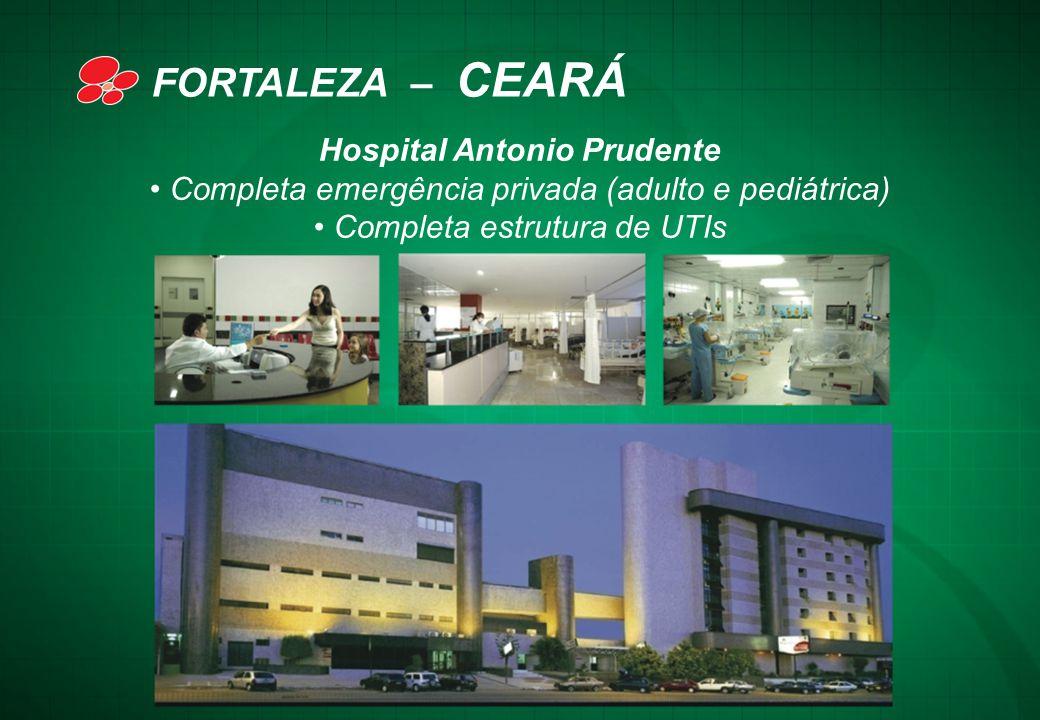 Hospital Antonio Prudente • Completa emergência privada (adulto e pediátrica) • Completa estrutura de UTIs FORTALEZA – CEARÁ