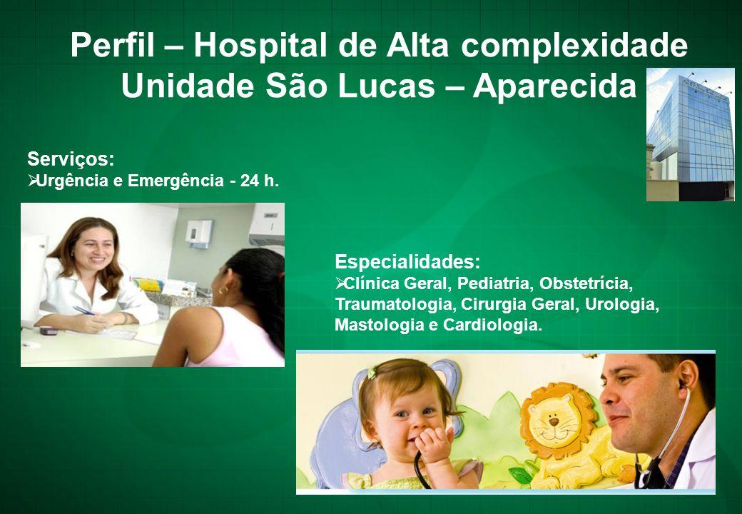 Perfil – Hospital de Alta complexidade Unidade São Lucas – Aparecida Serviços:  Urgência e Emergência - 24 h. Especialidades:  Clínica Geral, Pediat