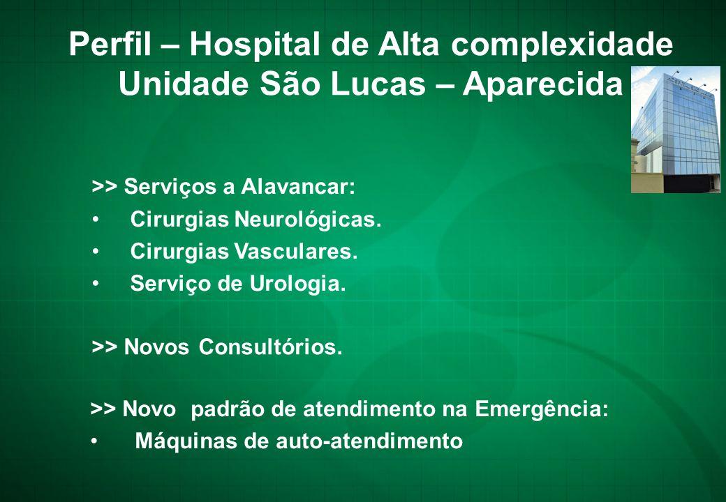 >> Serviços a Alavancar: • Cirurgias Neurológicas. • Cirurgias Vasculares. • Serviço de Urologia. Perfil – Hospital de Alta complexidade Unidade São L
