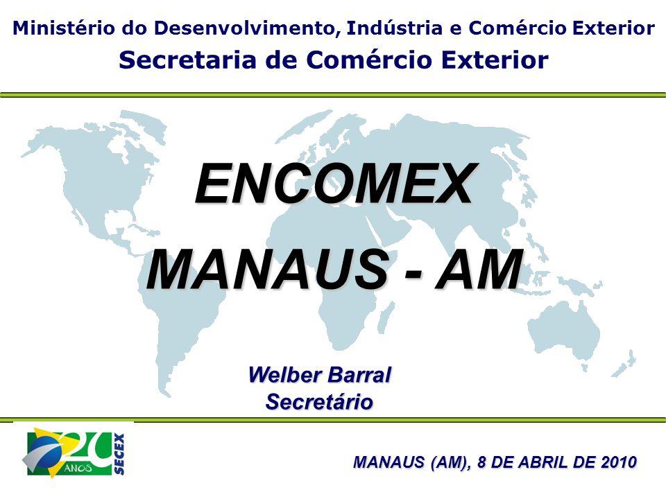 Ministério do Desenvolvimento, Indústria e Comércio Exterior Secretaria de Comércio Exterior Welber Barral Secretário MANAUS (AM), 8 DE ABRIL DE 2010 ENCOMEX MANAUS - AM