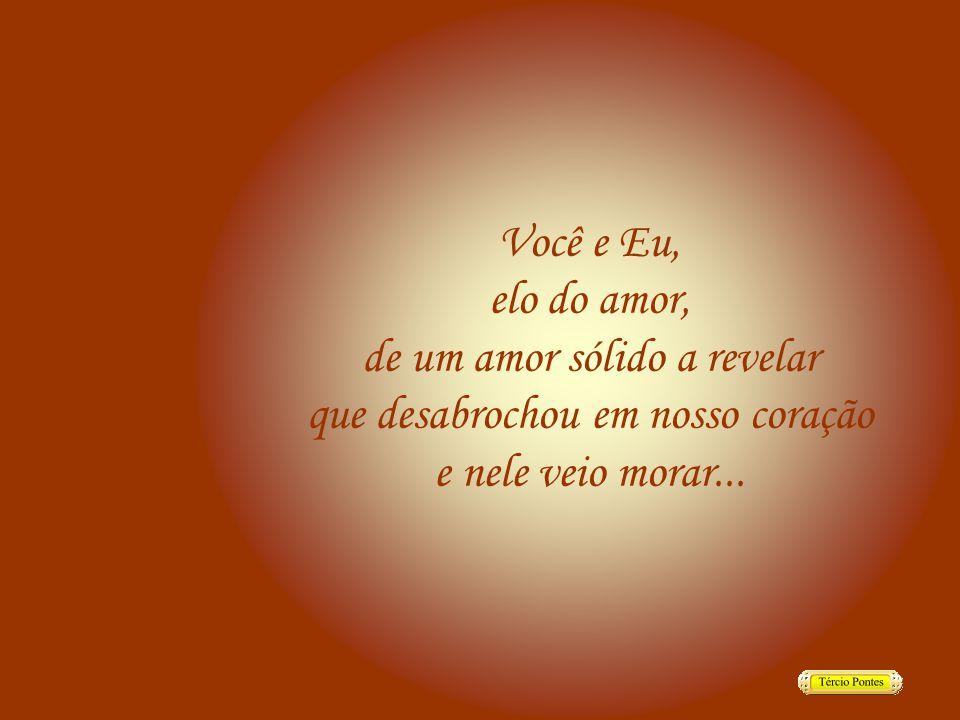 Você e Eu, elo do amor, de um amor sólido a revelar que desabrochou em nosso coração e nele veio morar...