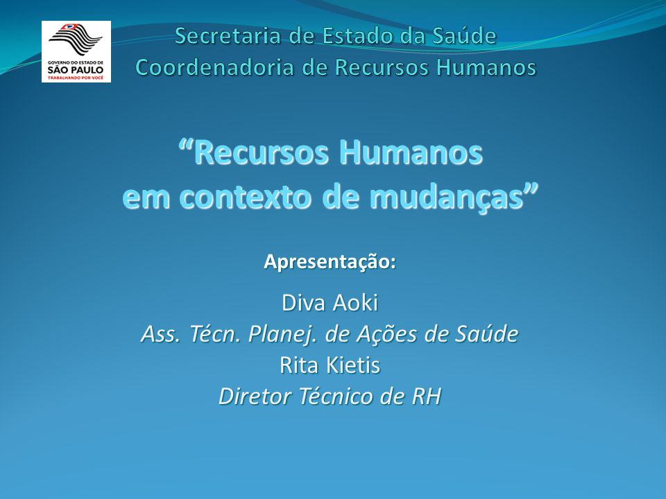 """""""Recursos Humanos em contexto de mudanças"""" Apresentação: Diva Aoki Ass. Técn. Planej. de Ações de Saúde Rita Kietis Diretor Técnico de RH"""