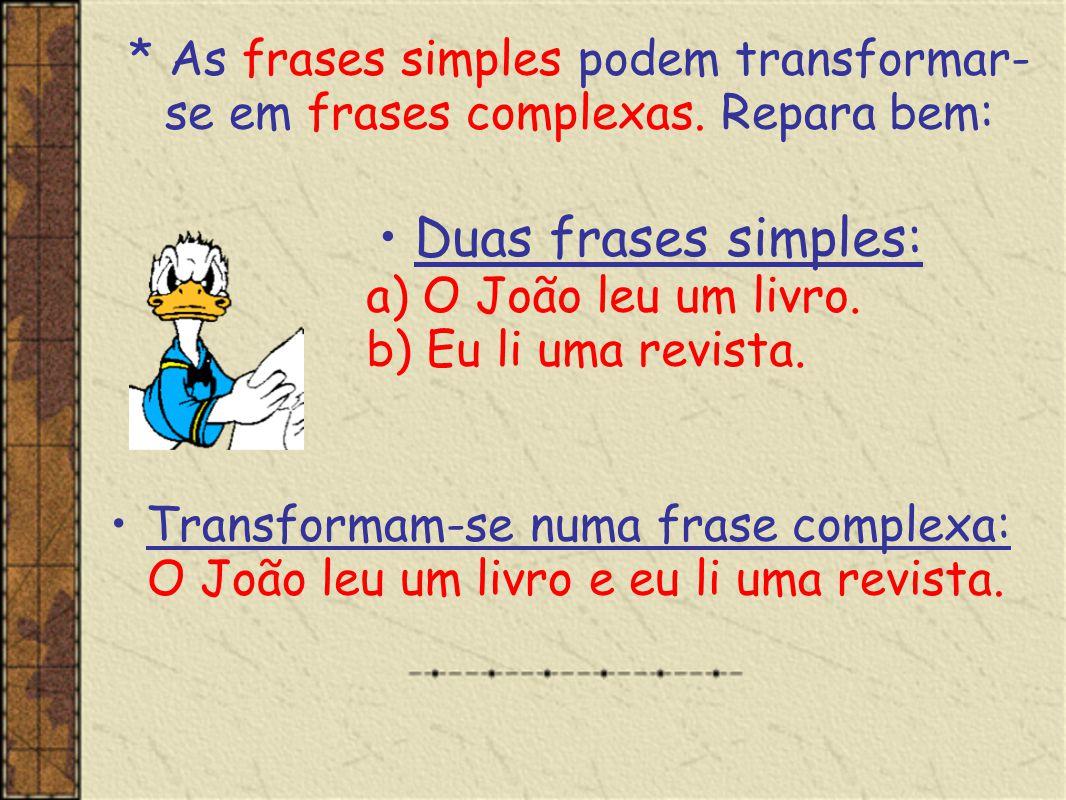 * As frases simples podem transformar- se em frases complexas. Repara bem: •Duas frases simples: a) O João leu um livro. b) Eu li uma revista. •Transf