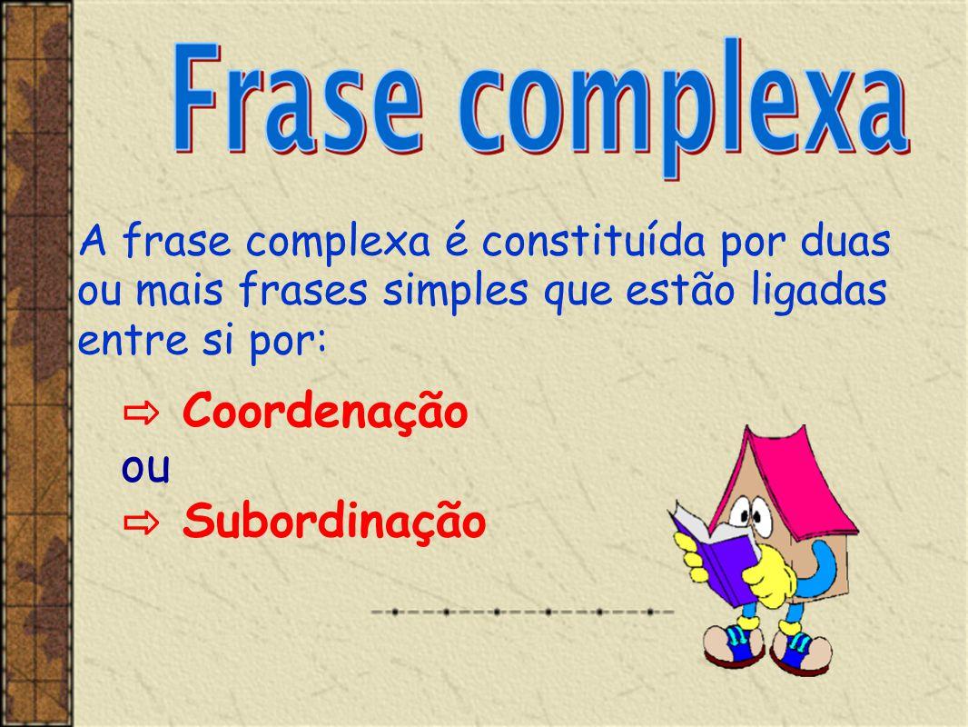 A frase complexa é constituída por duas ou mais frases simples que estão ligadas entre si por: ⇨ Coordenação ou ⇨ Subordinação