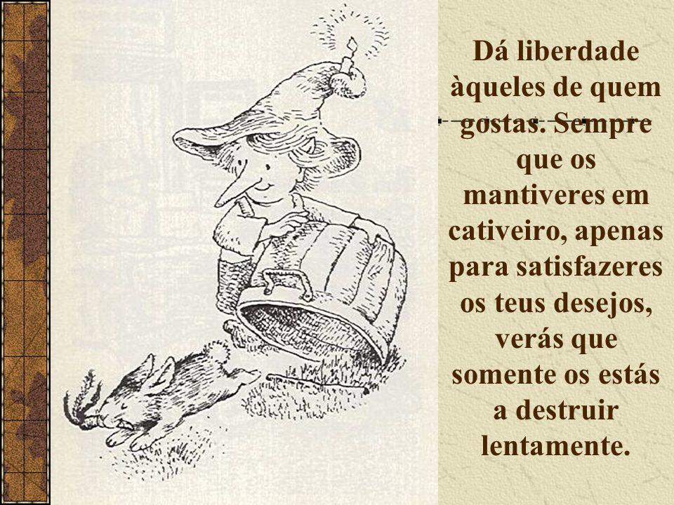 Dá liberdade àqueles de quem gostas. Sempre que os mantiveres em cativeiro, apenas para satisfazeres os teus desejos, verás que somente os estás a des
