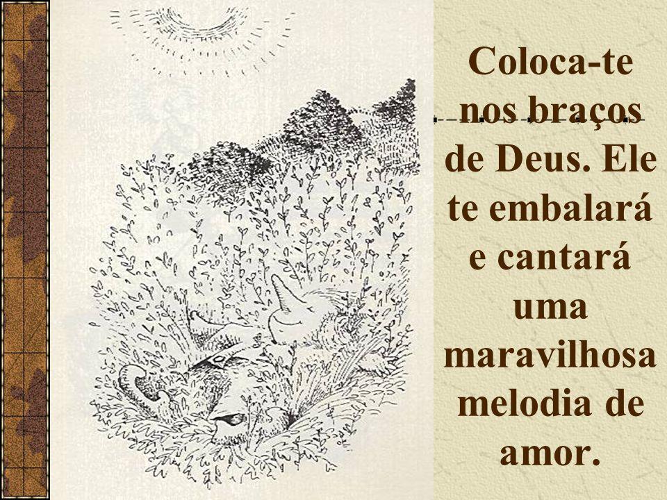 Coloca-te nos braços de Deus. Ele te embalará e cantará uma maravilhosa melodia de amor.