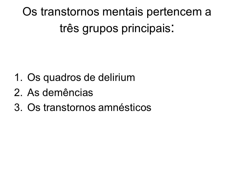 Os transtornos mentais pertencem a três grupos principais : 1.Os quadros de delirium 2.As demências 3.Os transtornos amnésticos