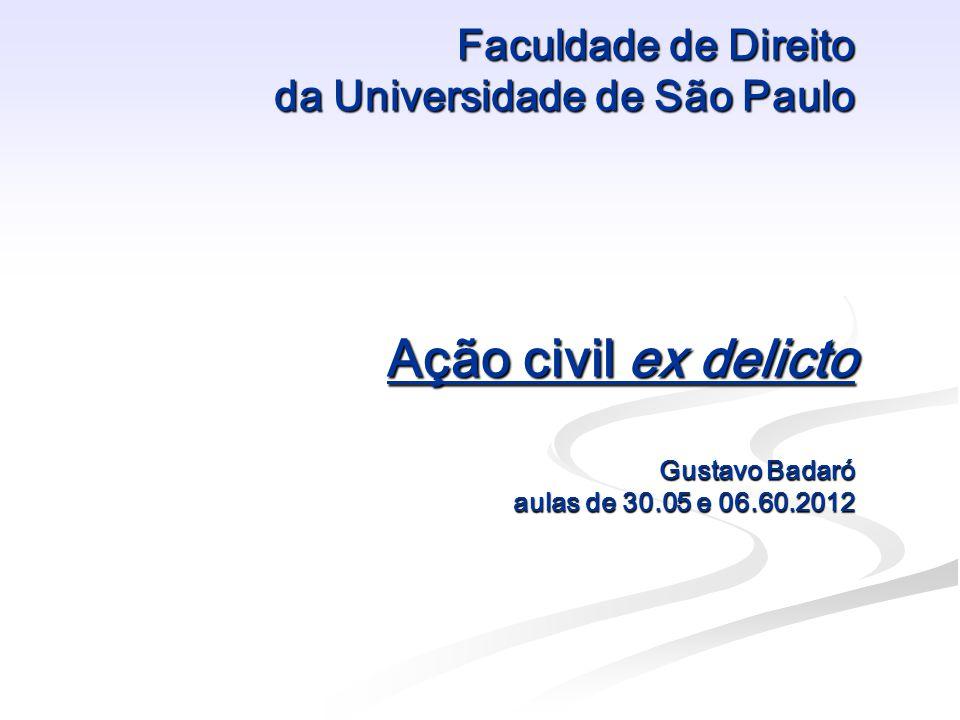 Faculdade de Direito da Universidade de São Paulo Ação civil ex delicto Gustavo Badaró aulas de 30.05 e 06.60.2012 Faculdade de Direito da Universidad