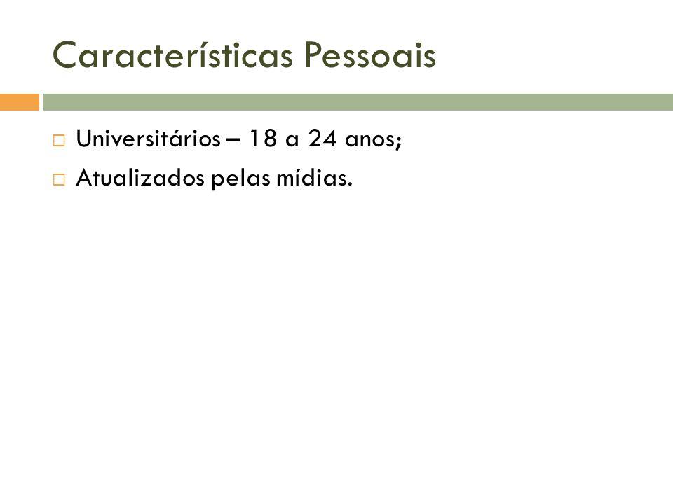 Características Pessoais  Universitários – 18 a 24 anos;  Atualizados pelas mídias.