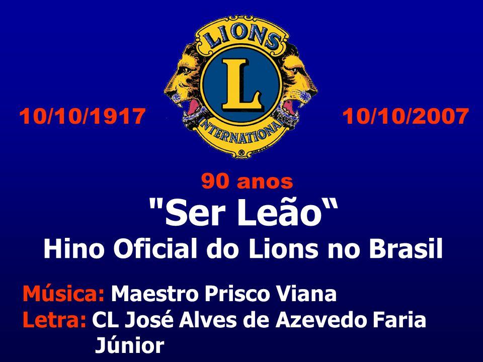 Ser Leão Hino Oficial do Lions no Brasil Música: Maestro Prisco Viana Letra: CL José Alves de Azevedo Faria Júnior 10/10/200710/10/1917 90 anos