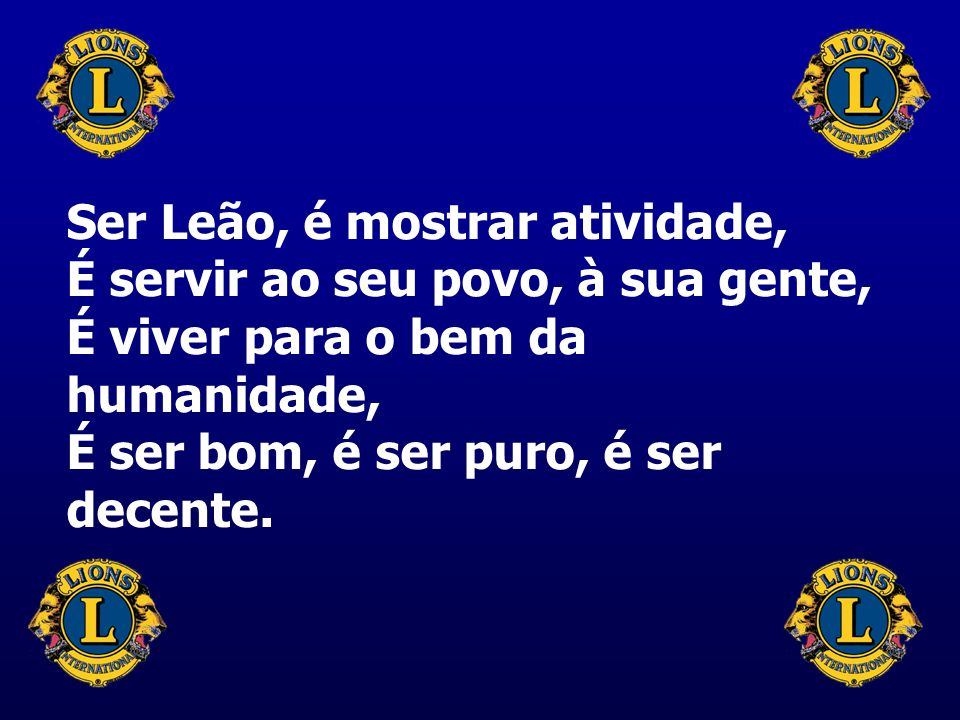 Ser Leão, é mostrar atividade, É servir ao seu povo, à sua gente, É viver para o bem da humanidade, É ser bom, é ser puro, é ser decente.