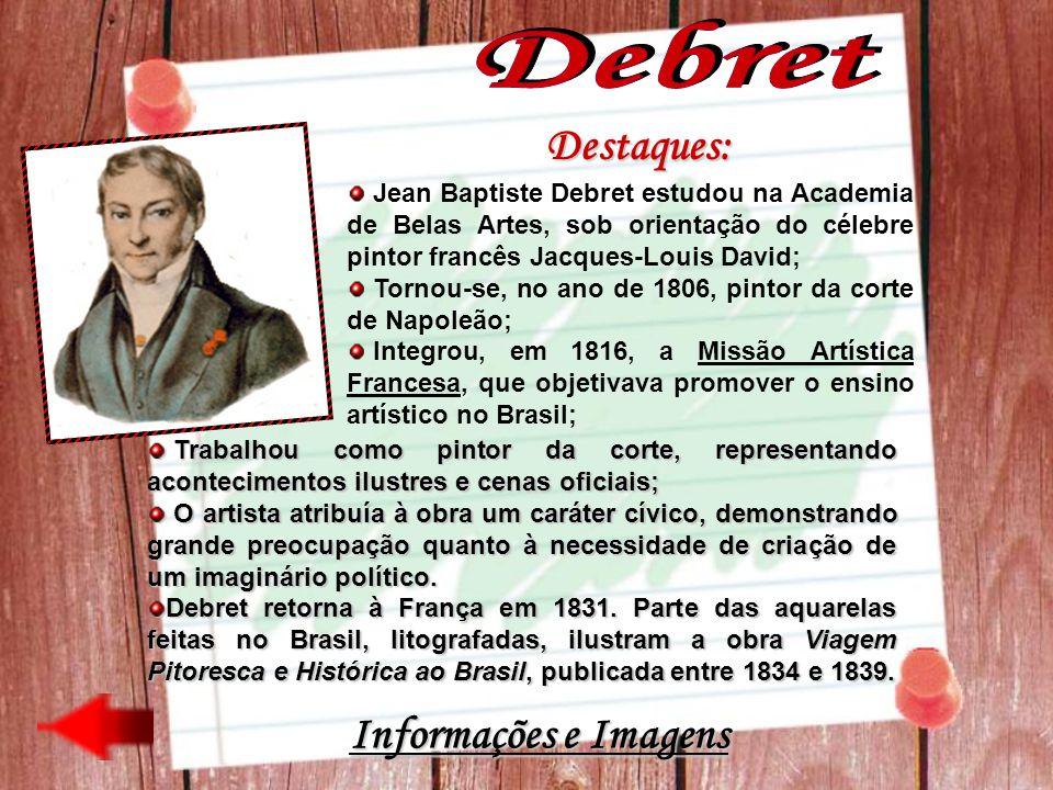 Destaques: Jean Baptiste Debret estudou na Academia de Belas Artes, sob orientação do célebre pintor francês Jacques-Louis David; Tornou-se, no ano de
