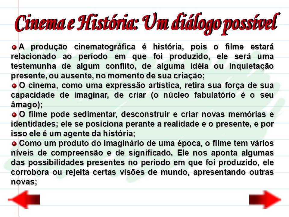 A produção cinematográfica é história, pois o filme estará relacionado ao período em que foi produzido, ele será uma testemunha de algum conflito, de