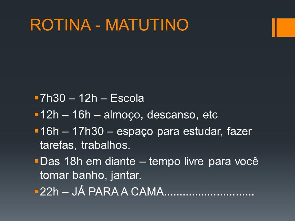 ROTINA - MATUTINO  7h30 – 12h – Escola  12h – 16h – almoço, descanso, etc  16h – 17h30 – espaço para estudar, fazer tarefas, trabalhos.  Das 18h e
