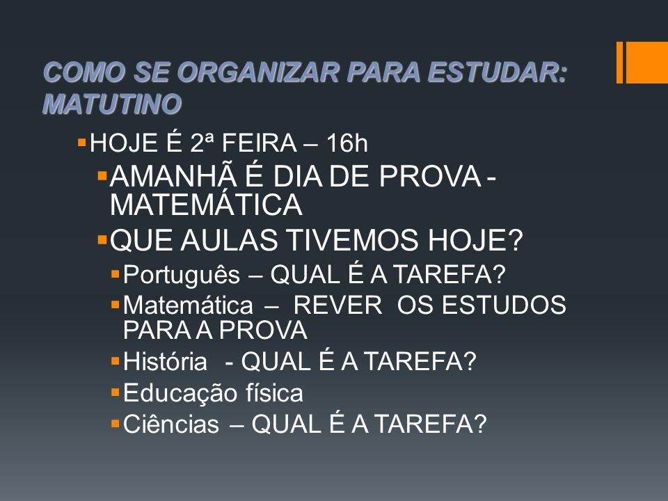 COMO SE ORGANIZAR PARA ESTUDAR: MATUTINO  HOJE É 2ª FEIRA – 16h  AMANHÃ É DIA DE PROVA - MATEMÁTICA  QUE AULAS TIVEMOS HOJE?  Português – QUAL É A
