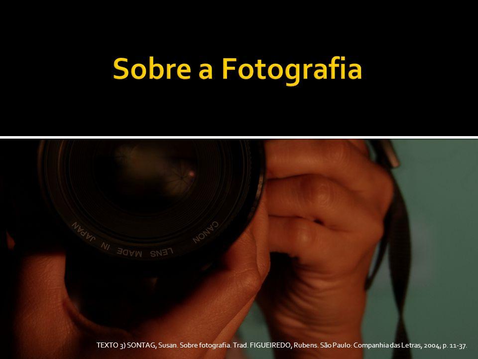 TEXTO 3) SONTAG, Susan. Sobre fotografia. Trad. FIGUEIREDO, Rubens. São Paulo: Companhia das Letras, 2004; p. 11-37.