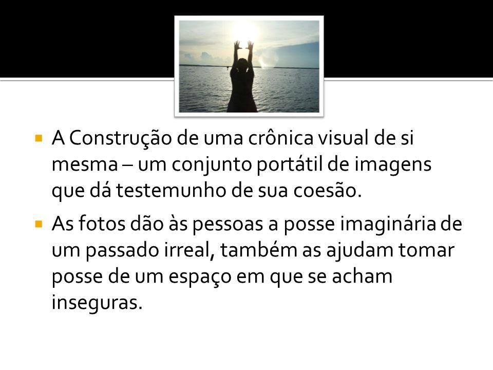  A Construção de uma crônica visual de si mesma – um conjunto portátil de imagens que dá testemunho de sua coesão.  As fotos dão às pessoas a posse