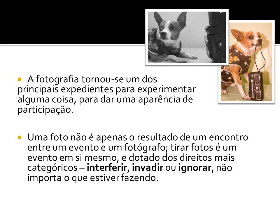  A fotografia tornou-se um dos principais expedientes para experimentar alguma coisa, para dar uma aparência de participação.  Uma foto não é apenas