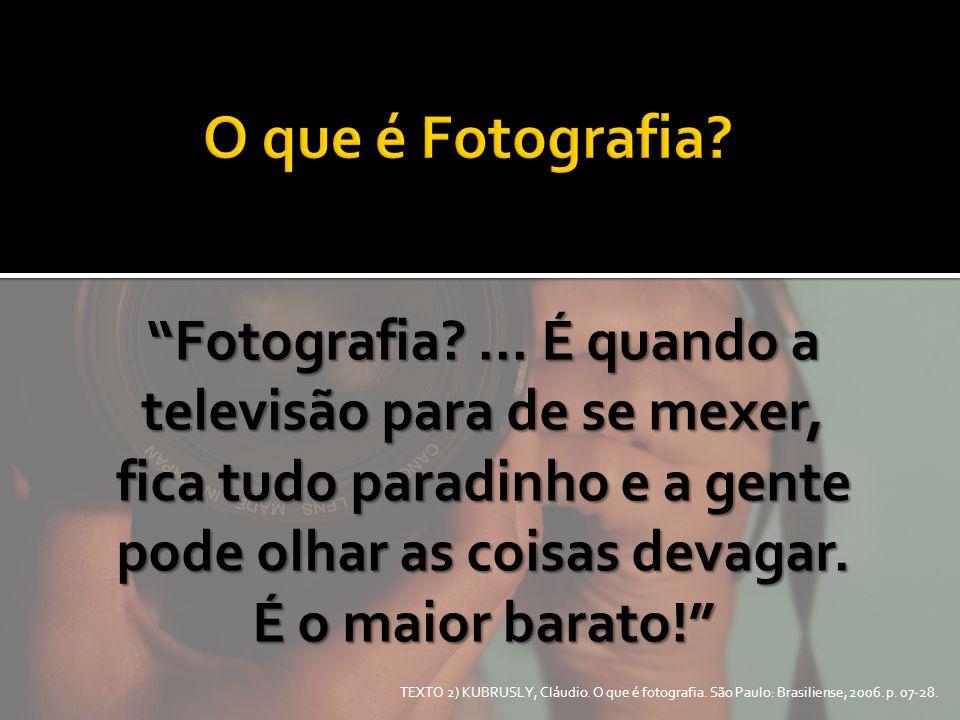 """TEXTO 2) KUBRUSLY, Cláudio. O que é fotografia. São Paulo: Brasiliense, 2006. p. 07-28. """"Fotografia?... É quando a televisão para de se mexer, fica tu"""