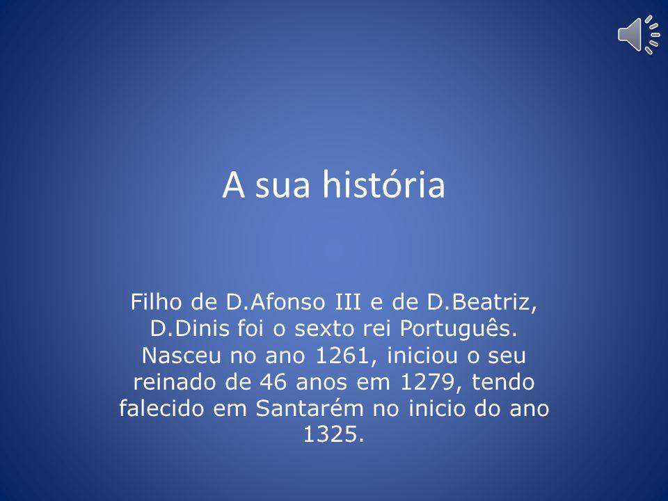 A sua história Filho de D.Afonso III e de D.Beatriz, D.Dinis foi o sexto rei Português.
