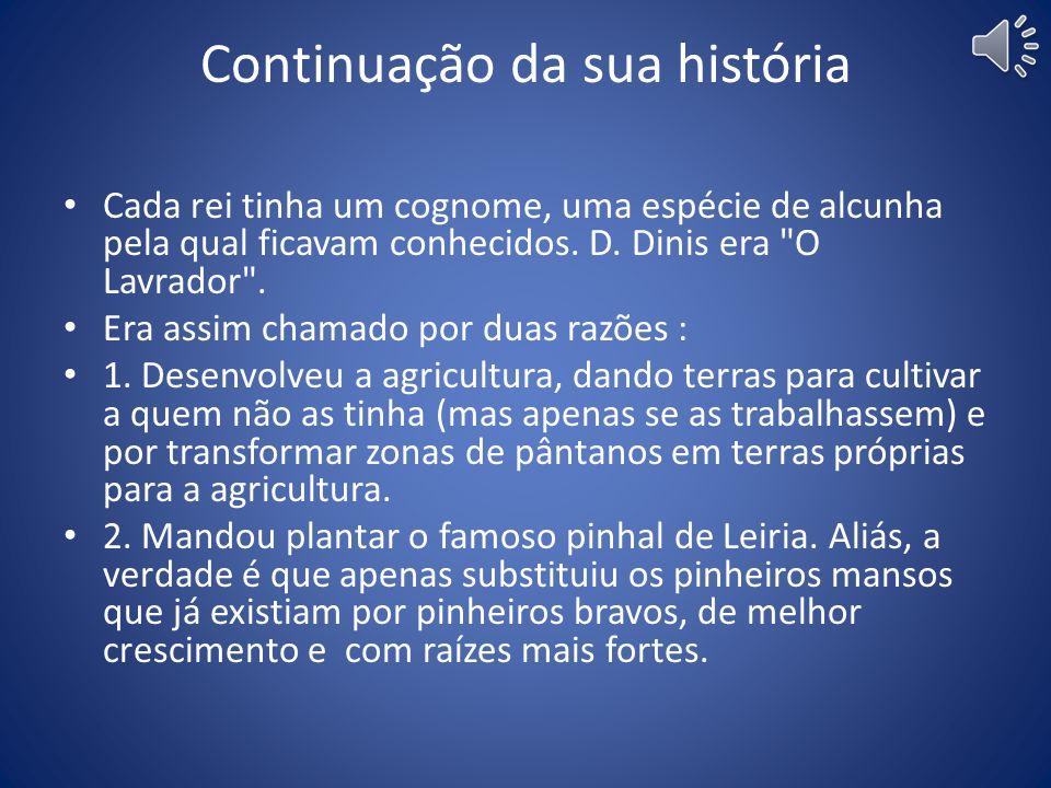 A sua história Filho de D.Afonso III e de D.Beatriz, D.Dinis foi o sexto rei Português. Nasceu no ano 1261, iniciou o seu reinado de 46 anos em 1279,