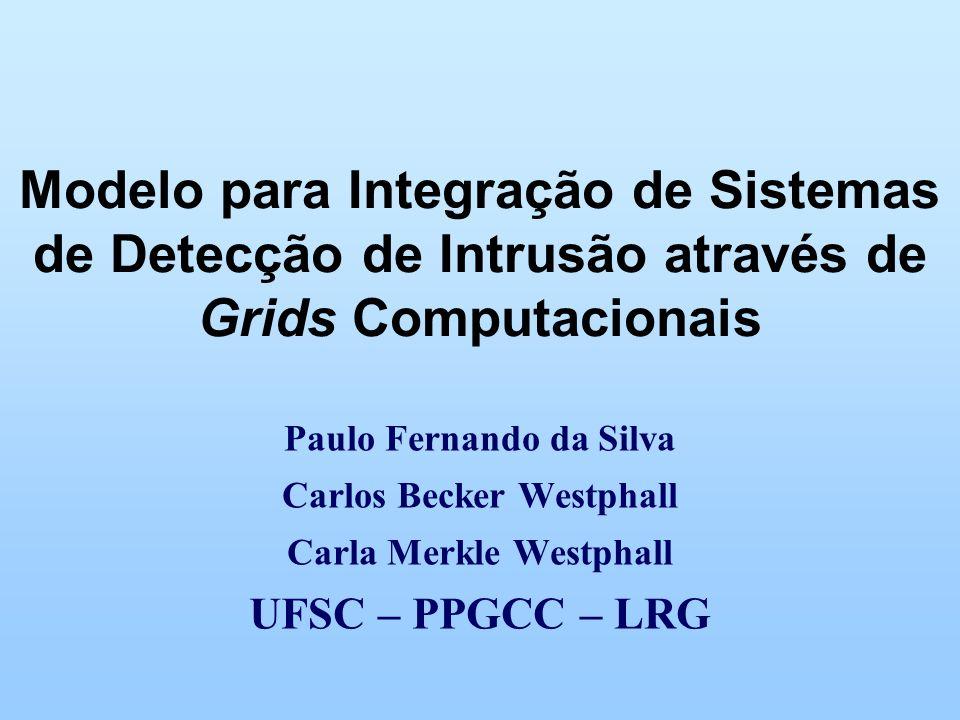 Modelo para Integração de Sistemas de Detecção de Intrusão através de Grids Computacionais Paulo Fernando da Silva Carlos Becker Westphall Carla Merkle Westphall UFSC – PPGCC – LRG