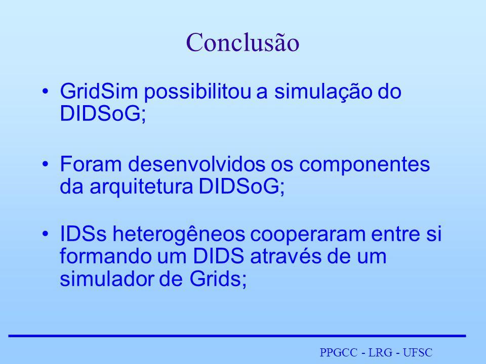 PPGCC - LRG - UFSC Conclusão •GridSim possibilitou a simulação do DIDSoG; •Foram desenvolvidos os componentes da arquitetura DIDSoG; •IDSs heterogêneos cooperaram entre si formando um DIDS através de um simulador de Grids;