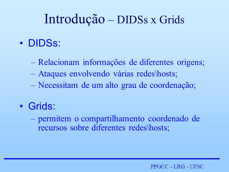 PPGCC - LRG - UFSC Introdução – DIDSs x Grids •DIDSs: –Relacionam informações de diferentes origens; –Ataques envolvendo várias redes\hosts; –Necessitam de um alto grau de coordenação; •Grids: –permitem o compartilhamento coordenado de recursos sobre diferentes redes\hosts;