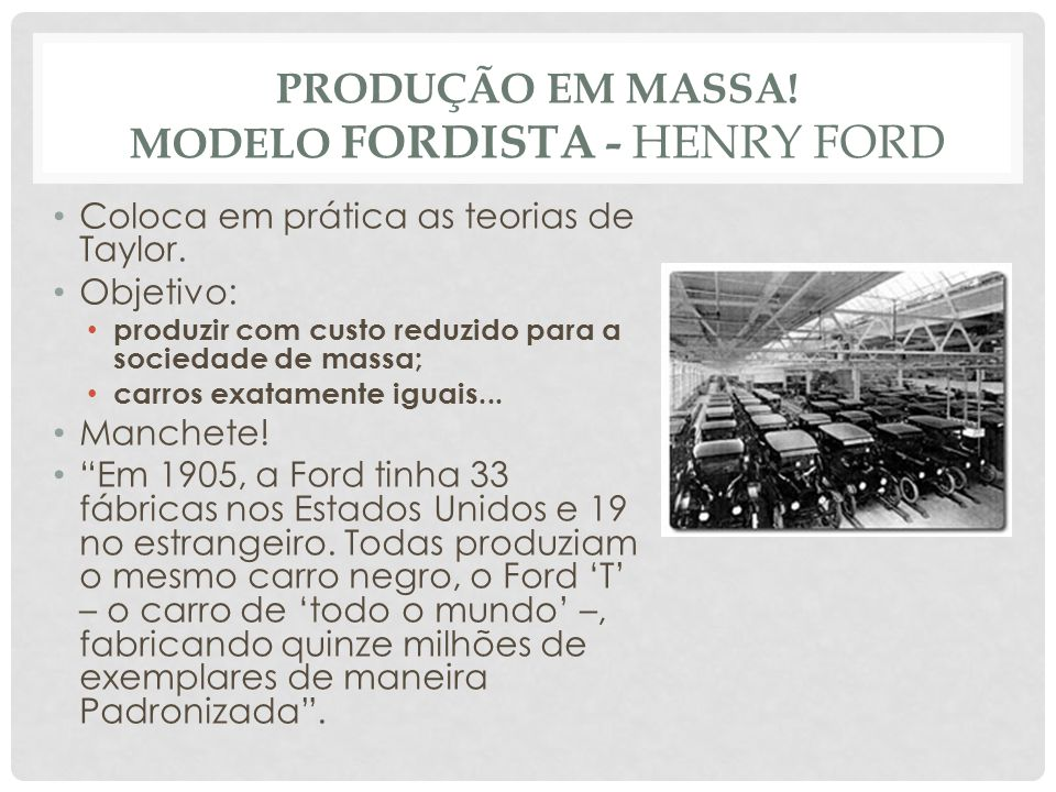 PRODUÇÃO EM MASSA! MODELO FORDISTA - HENRY FORD • Coloca em prática as teorias de Taylor. • Objetivo: • produzir com custo reduzido para a sociedade d