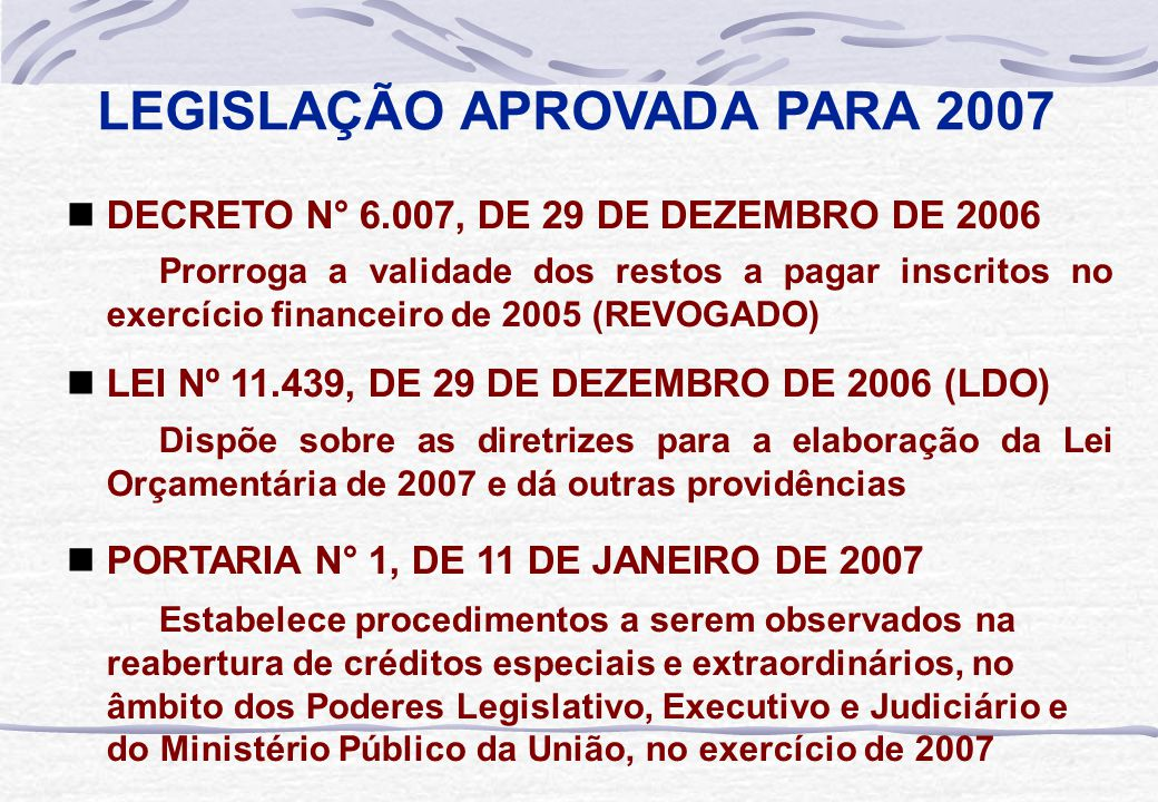 LEGISLAÇÃO APROVADA PARA 2007  LEI Nº 11.451, DE 7 DE FEVEREIRO DE 2007 (LOA) Estima a receita e fixa a despesa da União para o exercício financeiro de 2007  DECRETO Nº 6.046, DE 22 DE FEVEREIRO DE 2007 Dispõe sobre a programação orçamentária e financeira, estabelece o cronograma mensal de desembolso do Poder Executivo para o exercício de 2007  PORTARIA INTERMINISTERIAL Nº 45, DE 22 DE FEVEREIRO DE 2007 Detalha os valores autorizados para movimentação e empenho e para pagamento