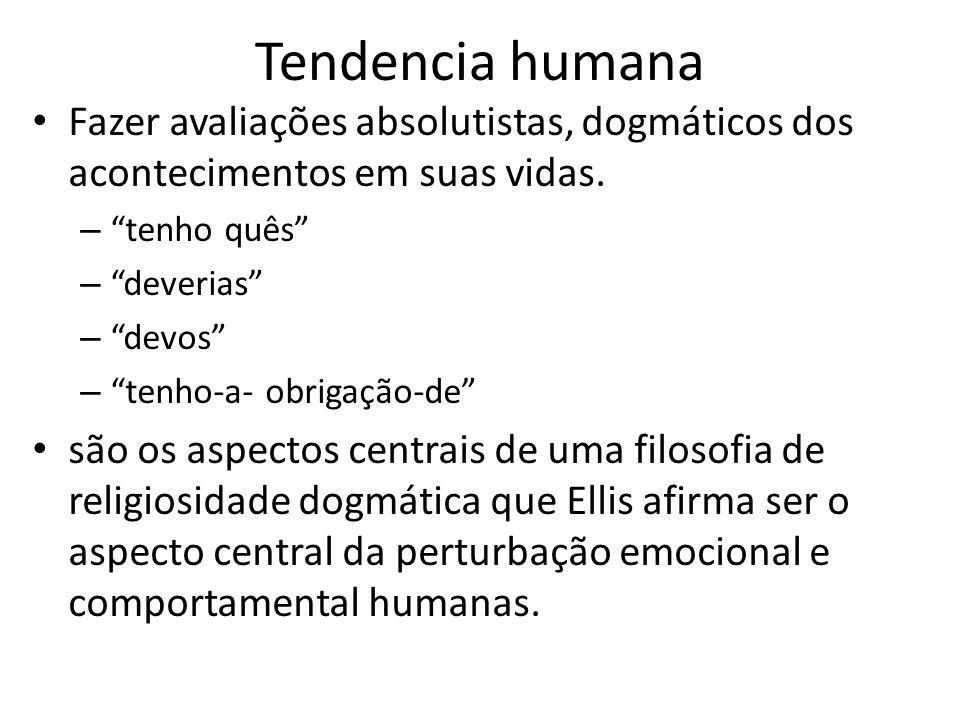 """Tendencia humana • Fazer avaliações absolutistas, dogmáticos dos acontecimentos em suas vidas. – """"tenho quês"""" – """"deverias"""" – """"devos"""" – """"tenho-a- obrig"""