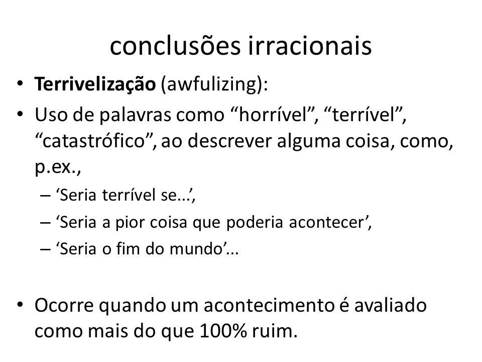 """conclusões irracionais • Terrivelização (awfulizing): • Uso de palavras como """"horrível"""", """"terrível"""", """"catastrófico"""", ao descrever alguma coisa, como,"""