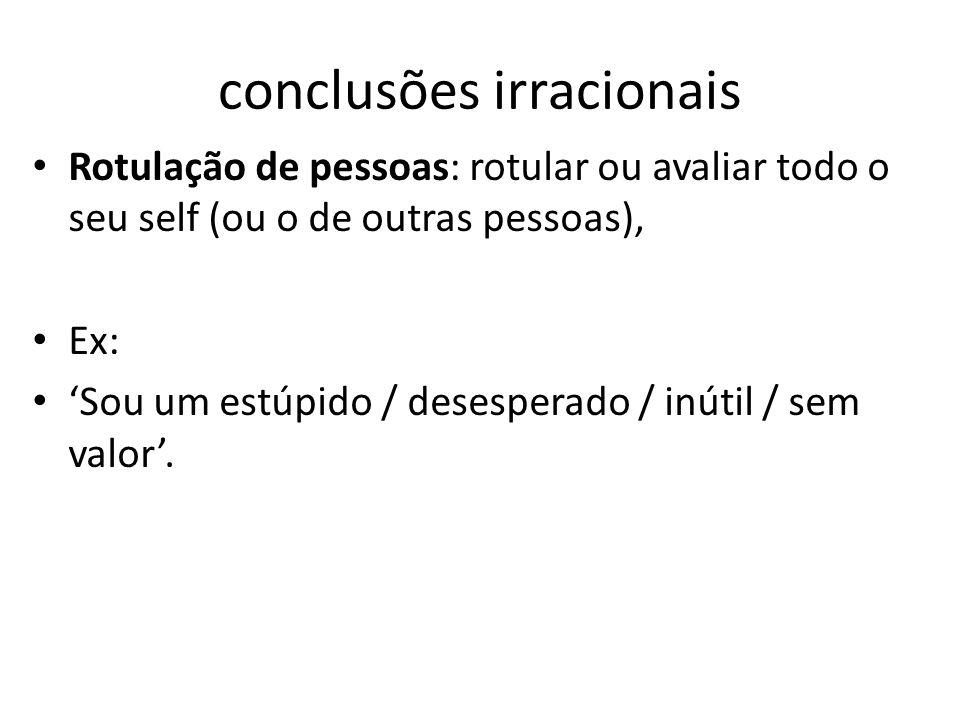 conclusões irracionais • Rotulação de pessoas: rotular ou avaliar todo o seu self (ou o de outras pessoas), • Ex: • 'Sou um estúpido / desesperado / i