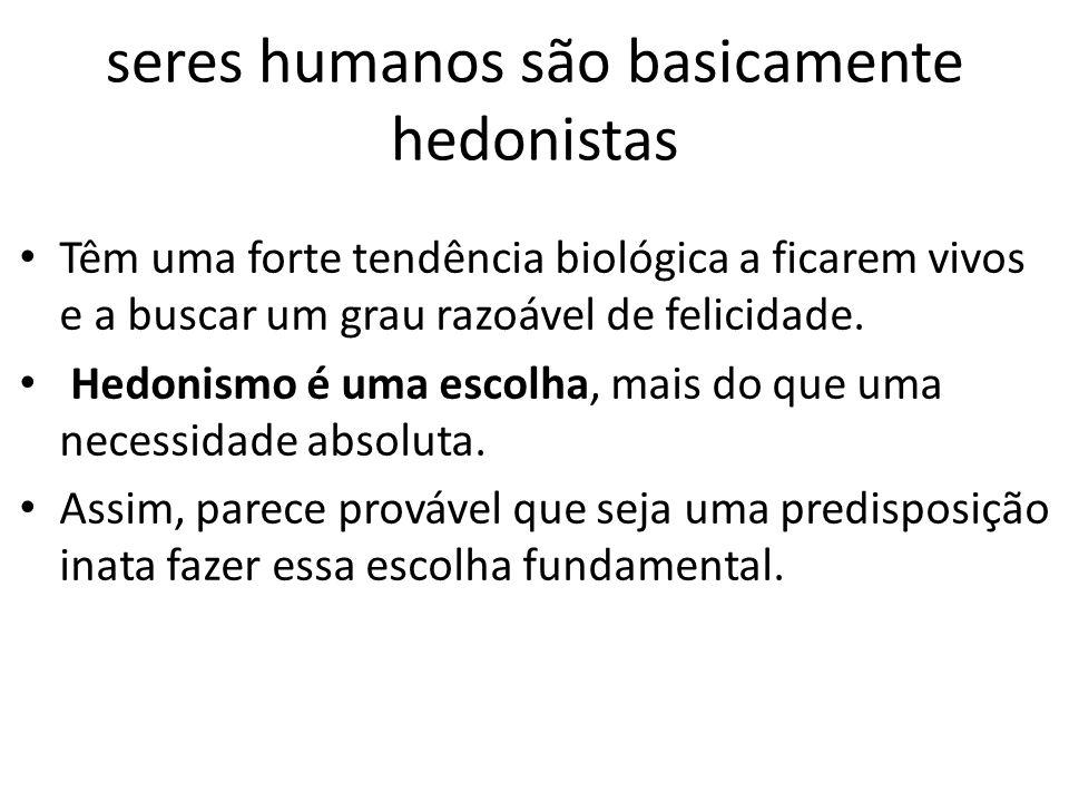 seres humanos são basicamente hedonistas • Têm uma forte tendência biológica a ficarem vivos e a buscar um grau razoável de felicidade. • Hedonismo é