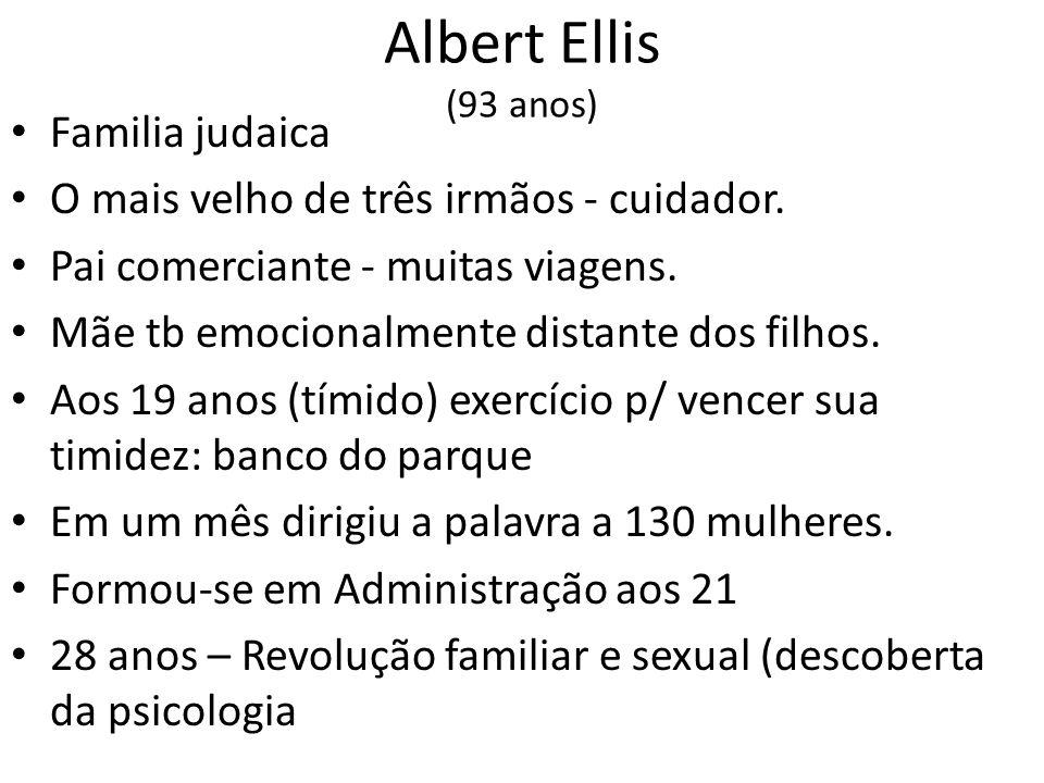 Albert Ellis (93 anos) • Familia judaica • O mais velho de três irmãos - cuidador. • Pai comerciante - muitas viagens. • Mãe tb emocionalmente distant