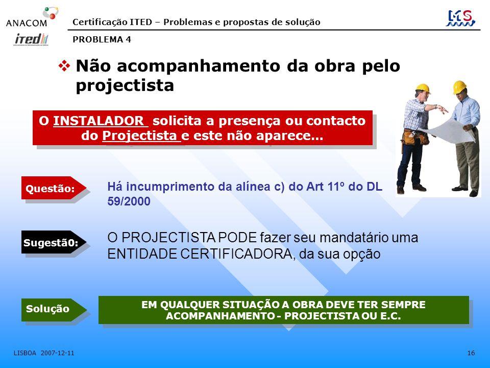 Certificação ITED – Problemas e propostas de solução LISBOA 2007-12-11 16  Não acompanhamento da obra pelo projectista O INSTALADOR solicita a presen