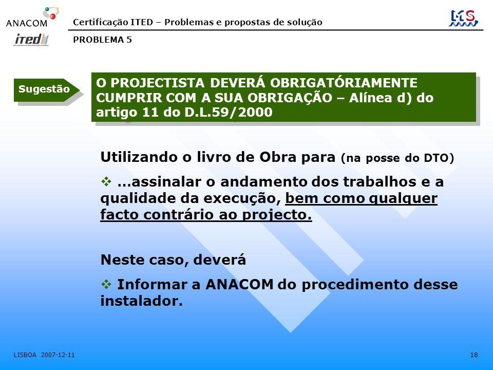 Certificação ITED – Problemas e propostas de solução LISBOA 2007-12-11 18 O PROJECTISTA DEVERÁ OBRIGATÓRIAMENTE CUMPRIR COM A SUA OBRIGAÇÃO – Alínea d) do artigo 11 do D.L.59/2000 PROBLEMA 5 Sugestão Utilizando o livro de Obra para (na posse do DTO)  …assinalar o andamento dos trabalhos e a qualidade da execução, bem como qualquer facto contrário ao projecto.