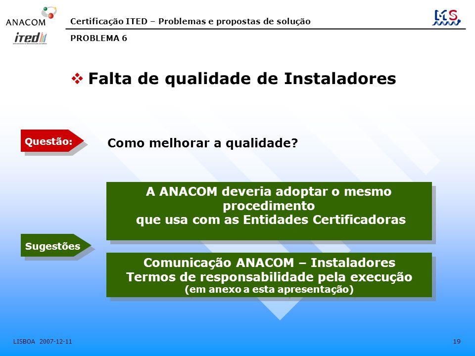 Certificação ITED – Problemas e propostas de solução LISBOA 2007-12-11 19 Como melhorar a qualidade? A ANACOM deveria adoptar o mesmo procedimento que
