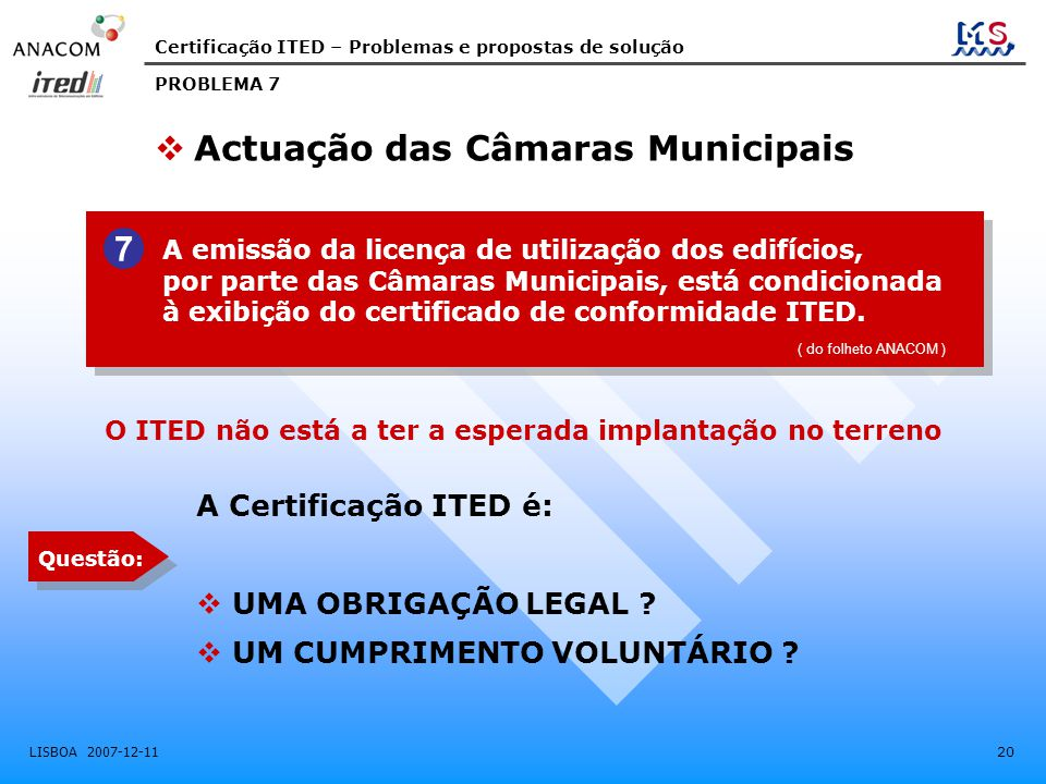Certificação ITED – Problemas e propostas de solução LISBOA 2007-12-11 20 A emissão da licença de utilização dos edifícios, por parte das Câmaras Municipais, está condicionada à exibição do certificado de conformidade ITED.