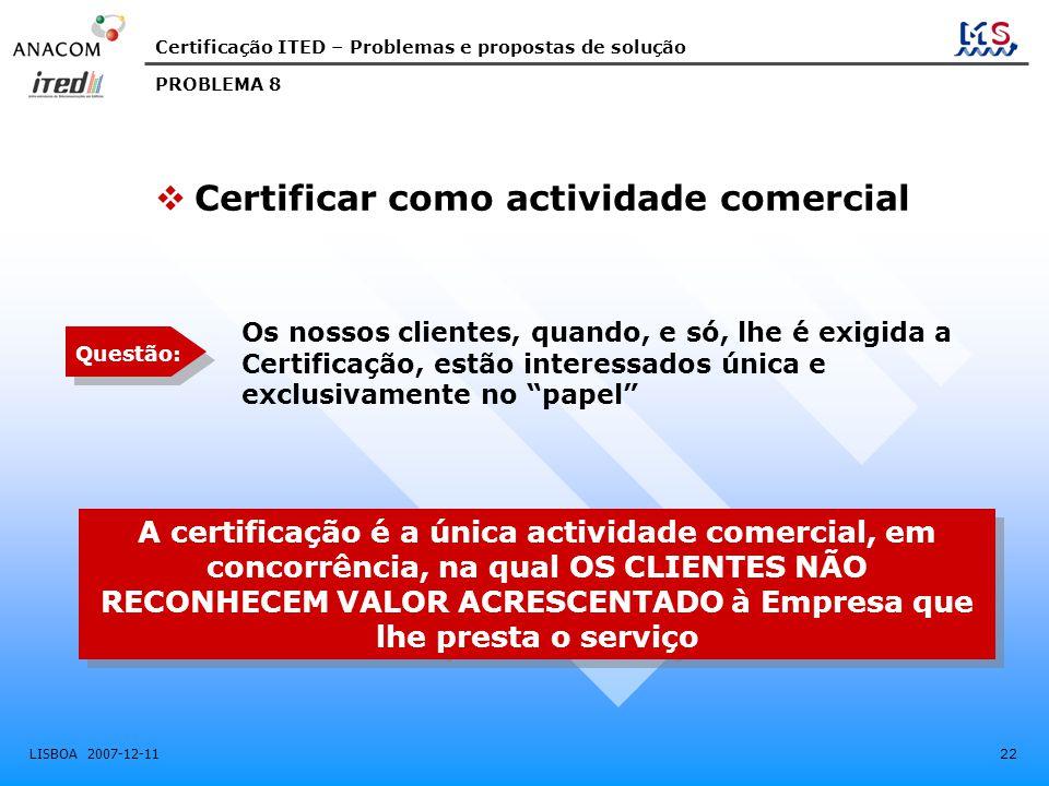 Certificação ITED – Problemas e propostas de solução LISBOA 2007-12-11 22 Os nossos clientes, quando, e só, lhe é exigida a Certificação, estão interessados única e exclusivamente no papel A certificação é a única actividade comercial, em concorrência, na qual OS CLIENTES NÃO RECONHECEM VALOR ACRESCENTADO à Empresa que lhe presta o serviço PROBLEMA 8  Certificar como actividade comercial Questão: