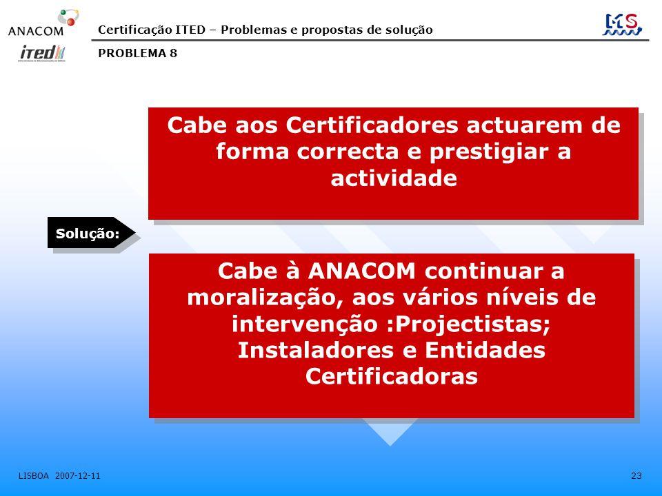 Certificação ITED – Problemas e propostas de solução LISBOA 2007-12-11 23 Cabe aos Certificadores actuarem de forma correcta e prestigiar a actividade Cabe à ANACOM continuar a moralização, aos vários níveis de intervenção :Projectistas; Instaladores e Entidades Certificadoras PROBLEMA 8 Solução: