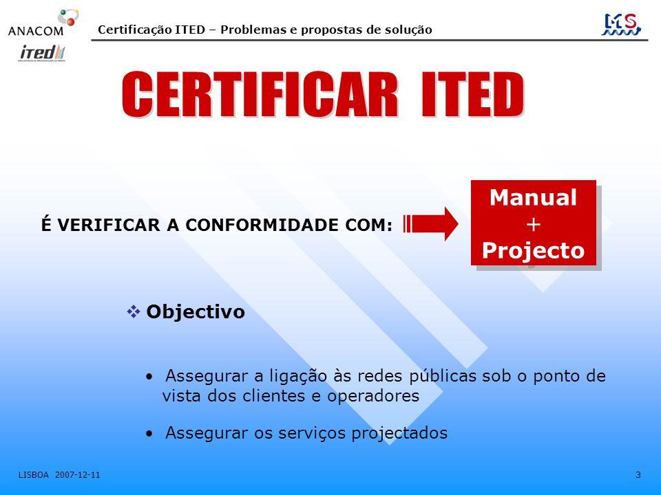 Certificação ITED – Problemas e propostas de solução LISBOA 2007-12-11 3  Objectivo É VERIFICAR A CONFORMIDADE COM: • Assegurar a ligação às redes públicas sob o ponto de vista dos clientes e operadores • Assegurar os serviços projectados Manual + Projecto Manual + Projecto