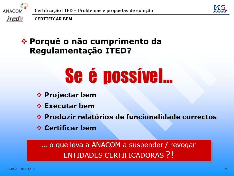 Certificação ITED – Problemas e propostas de solução LISBOA 2007-12-11 25 • Continuar a melhorar o site ANACOM-ITED ( EXTRANET - pesquisa de certificados) – Incluir rotina que permita identificar, por Certificado, não só a Certificadora, mas também o Autor do Projecto e o Instalador • Continuar a melhorar o site ANACOM-ITED ( EXTRANET - pesquisa de certificados) – Incluir rotina que permita identificar, por Certificado, não só a Certificadora, mas também o Autor do Projecto e o Instalador • Como fazê-lo: Criando écran paralelo de preenchimento obrigatório, pela Entidade Certificadora, quando emite o Certificado, com os seguintes campos:  N.º do Certificado  Entidade Certificadora  Identificação do Projectista  Identificação do Instalador SUGESTÃO MELHORIA DA INFORMAÇÃO DO SITE ANACOM Sugestão