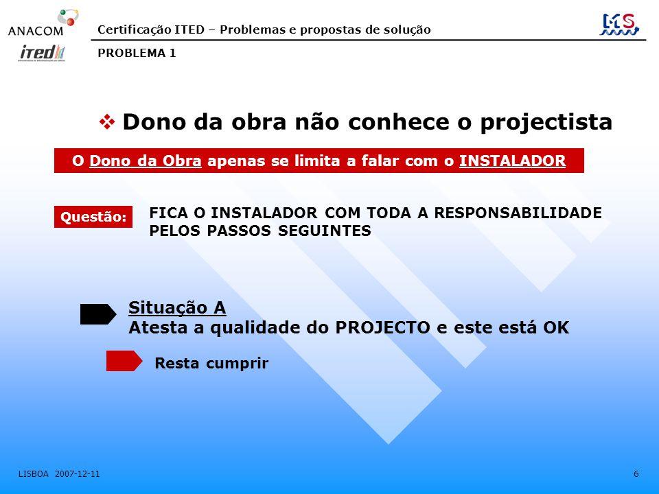 Certificação ITED – Problemas e propostas de solução LISBOA 2007-12-11 6 PROBLEMA 1 FICA O INSTALADOR COM TODA A RESPONSABILIDADE PELOS PASSOS SEGUINT