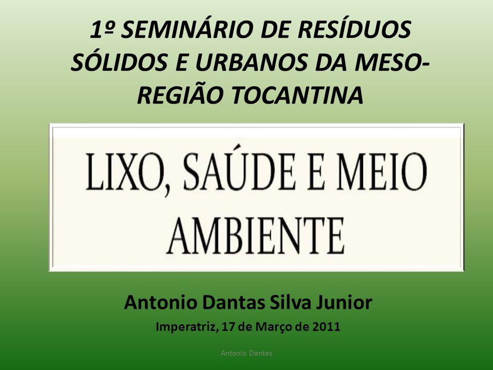 Antonio Dantas Silva Junior Imperatriz, 17 de Março de 2011 1º SEMINÁRIO DE RESÍDUOS SÓLIDOS E URBANOS DA MESO- REGIÃO TOCANTINA Antonio Dantas