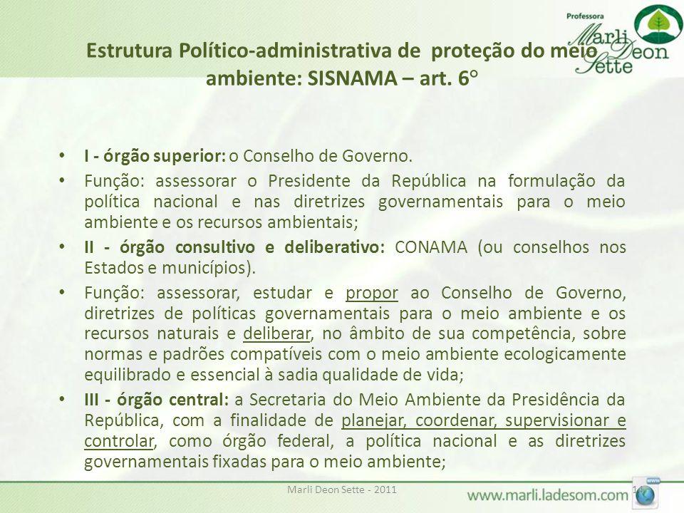 Marli Deon Sette - 201114 Estrutura Político-administrativa de proteção do meio ambiente: SISNAMA – art. 6° • I - órgão superior: o Conselho de Govern