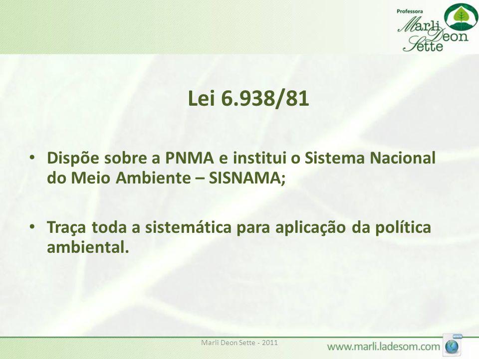 Marli Deon Sette - 20114 Lei 6.938/81 • Dispõe sobre a PNMA e institui o Sistema Nacional do Meio Ambiente – SISNAMA; • Traça toda a sistemática para aplicação da política ambiental.