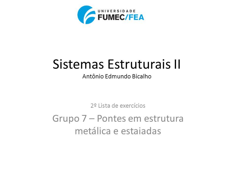 Sistemas Estruturais II Antônio Edmundo Bicalho 2º Lista de exercícios Grupo 7 – Pontes em estrutura metálica e estaiadas