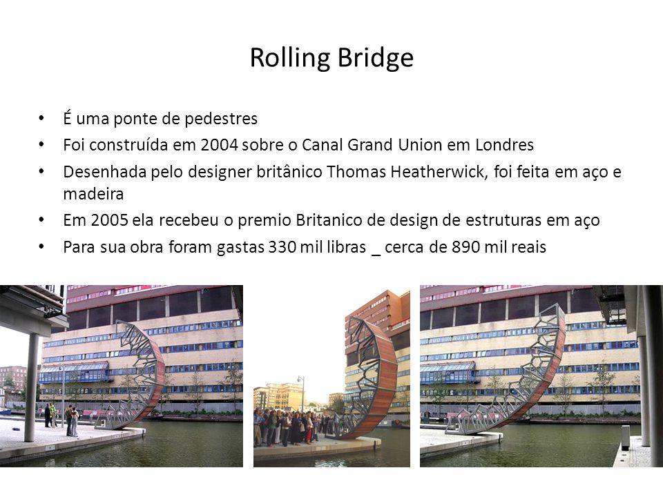 Rolling Bridge • É uma ponte de pedestres • Foi construída em 2004 sobre o Canal Grand Union em Londres • Desenhada pelo designer britânico Thomas Hea